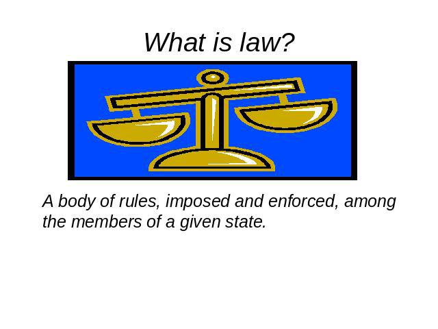 What is law A body of rules, imposed and enforced, among the members of a given state.