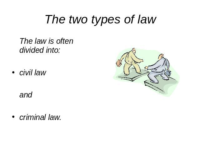 The two types of law The law is often divided into:civil lawandcriminal law.