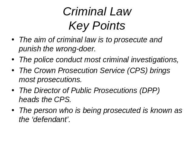 Criminal LawKey Points The aim of criminal law is to prosecute and punish the wrong-doer.The police conduct most criminal investigations,The Crown Prosecution Service (CPS) brings most prosecutions.The Director of Public Prosecutions (DPP) heads the…