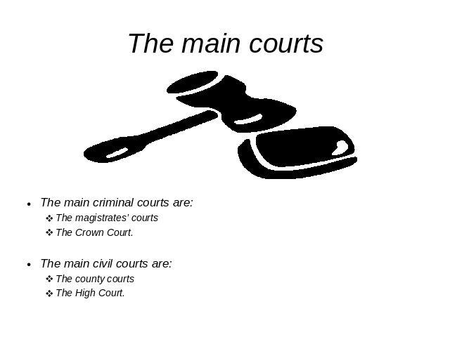 The main courts The main criminal courts are:The magistrates' courtsThe Crown Court.The main civil courts are:The county courtsThe High Court.