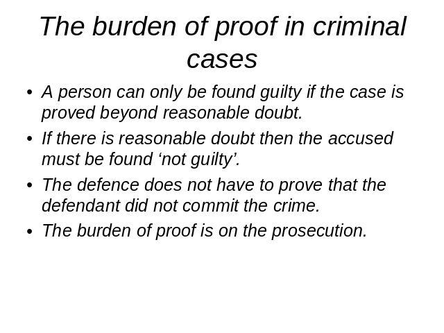 The burden of proof in criminal cases A person can only be found guilty if the case is proved beyond reasonable doubt.If there is reasonable doubt then the accused must be found 'not guilty'.The defence does not have to prove that the defendant did …
