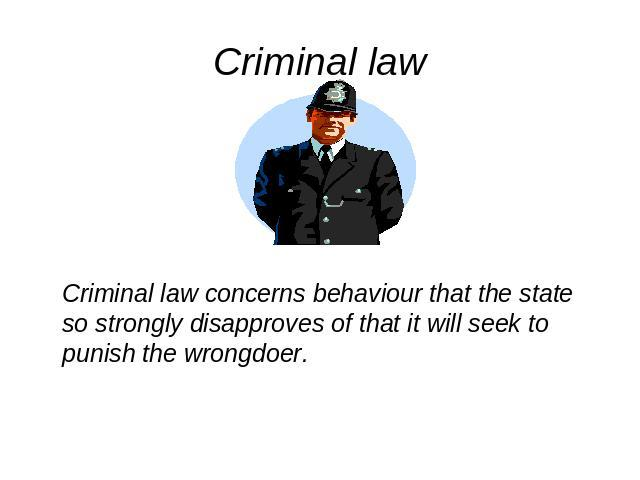 Criminal law Criminal law concerns behaviour that the state so strongly disapproves of that it will seek to punish the wrongdoer.