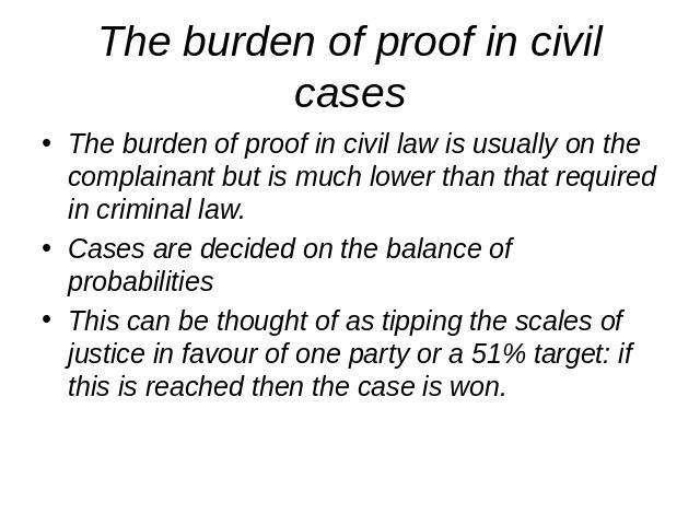The burden of proof in civil cases The burden of proof in civil law is usually on the complainant but is much lower than that required in criminal law.Cases are decided on the balance of probabilitiesThis can be thought of as tipping the scales of j…