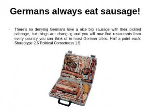 Germans always eat sausage! There's no denying Germans love a nice big sausage w