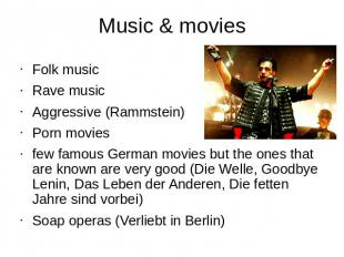 Music & movies Folk musicRave music Aggressive (Rammstein)Porn moviesfew famous