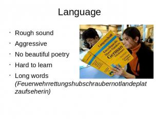 Language Rough soundAggressiveNo beautiful poetryHard to learnLong words (Feuerw