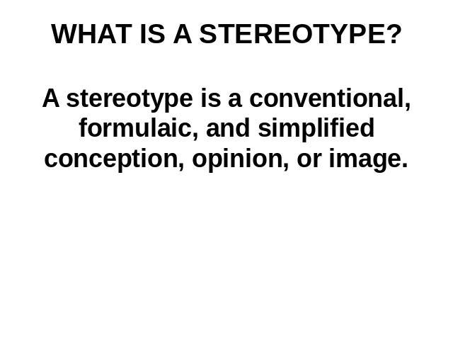 WHAT IS A STEREOTYPE? A stereotype is a conventional, formulaic, and simplified conception, opinion, or image.