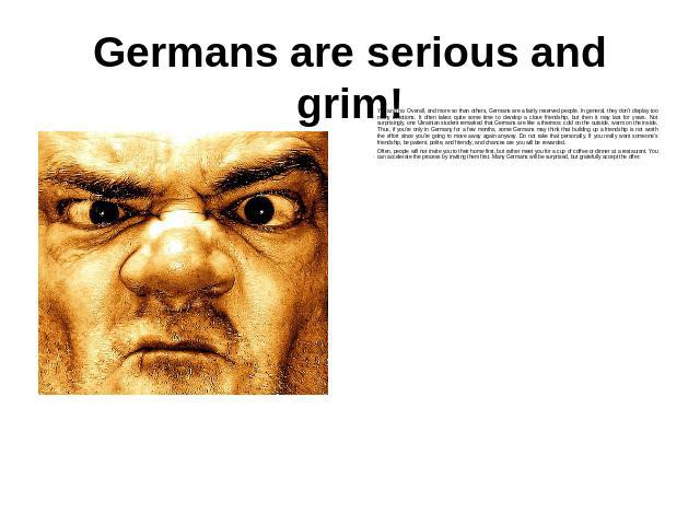 Germans are serious and grim! Yes and no. Overall, and more so than others, Germans are a fairly reserved people. In general, they don't display too many emotions. It often takes quite some time to develop a close friendship, but then it may last fo…