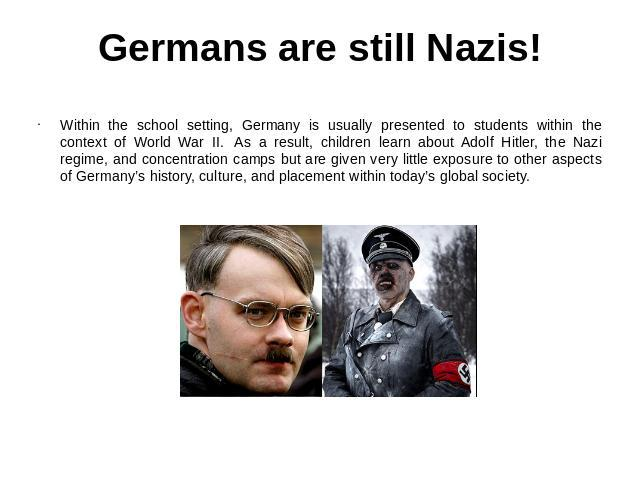 Germans are still Nazis! Within the school setting, Germany is usually presented to students within the context of World War II.  As a result, children learn about Adolf Hitler, the Nazi regime, and concentration camps but are given very little expo…