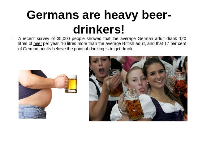 Germans are heavy beer-drinkers! A recent survey of 35,000 people showed that the average German adult drank 120 litres of beer per year, 16 litres more than the average British adult, and that 17 per cent of German adults believe the point of drink…