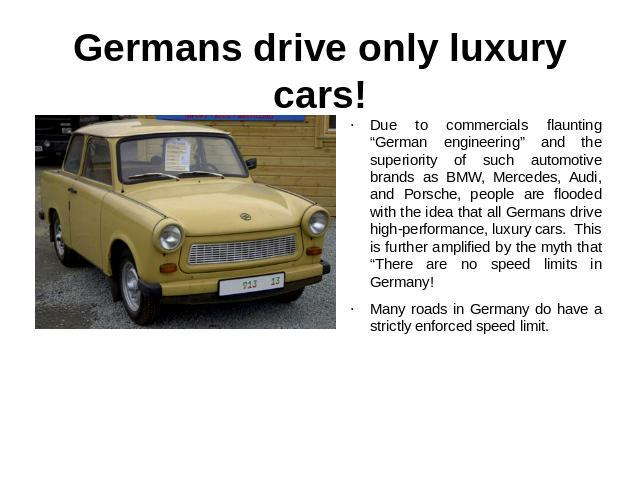 "Germans drive only luxury cars! Due to commercials flaunting ""German engineering"" and the superiority of such automotive brands as BMW, Mercedes, Audi, and Porsche, people are flooded with the idea that all Germans drive high-performance, luxury car…"