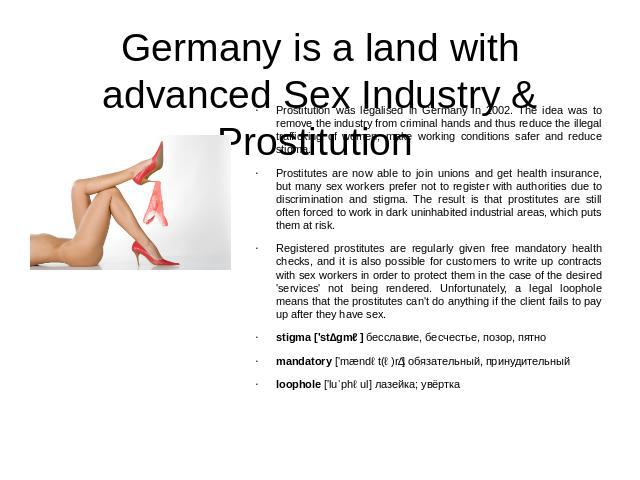 Germany is a land with advanced Sex Industry & Prostitution Prostitution was legalised in Germany in 2002. The idea was to remove the industry from criminal hands and thus reduce the illegal trafficking of women, make working conditions safer and re…