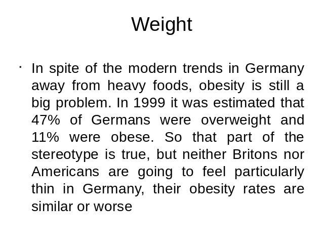 Weight In spite of the modern trends in Germany away from heavy foods, obesity is still a big problem. In 1999 it was estimated that 47% of Germans were overweight and 11% were obese. So that part of the stereotype is true, but neither Britons nor A…