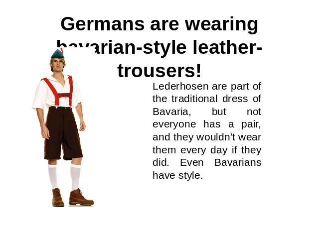 Germans are wearing bavarian-style leather-trousers! Lederhosen are part of the traditional dress of Bavaria, but not everyone has a pair, and they wouldn't wear them every day if they did. Even Bavarians have style.