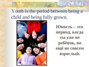 Youth is the period between being a child and being fully grown. Юность – это пе