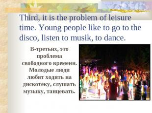 Third, it is the problem of leisure time. Young people like to go to the disco,