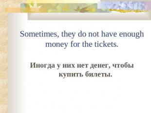 Sometimes, they do not have enough money for the tickets.Иногда у них нет денег,