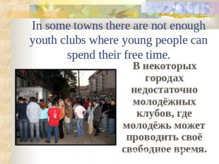 In some towns there are not enough youth clubs where young people can spend thei