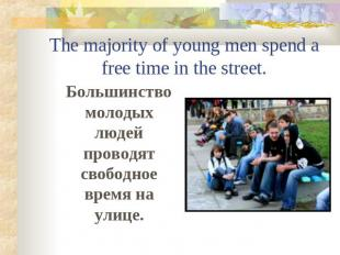 The majority of young men spend a free time in the street. Большинство молодых л