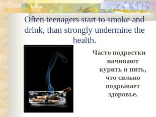 Often teenagers start to smoke and drink, than strongly undermine the health.Час