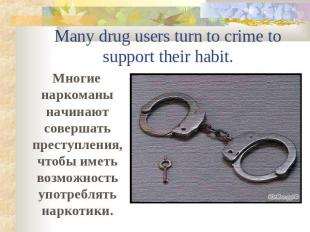 Many drug users turn to crime to support their habit. Многие наркоманы начинают