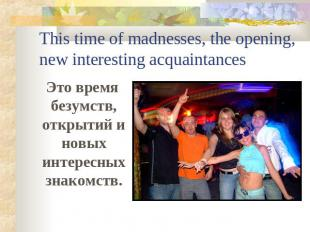 This time of madnesses, the opening, new interesting acquaintances Это время без