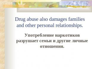 Drug abuse also damages families and other personal relationships. Употребление
