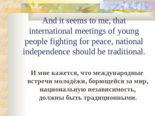 And it seems to me, that international meetings of young people fighting for pea