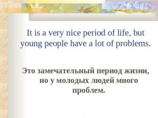 It is a very nice period of life, but young people have a lot of problems. Это з