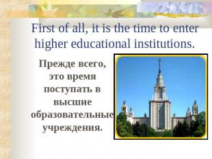 First of all, it is the time to enter higher educational institutions. Прежде вс