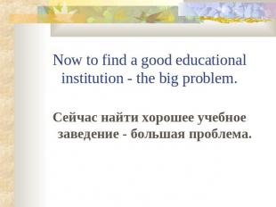 Now to find a good educational institution - the big problem.Сейчас найти хороше