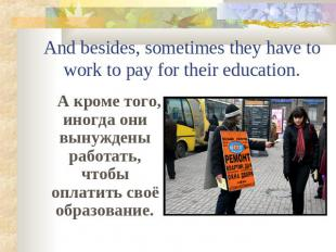 And besides, sometimes they have to work to pay for their education. А кроме тог