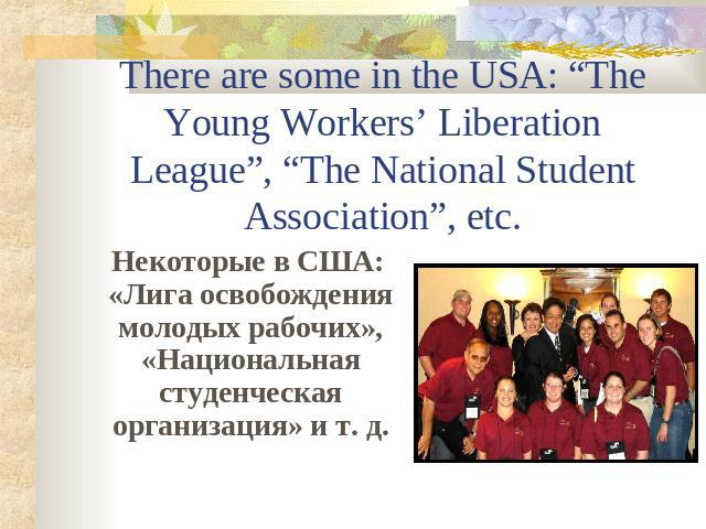 "There are some in the USA: ""The Young Workers' Liberation League"", ""The National Student Association"", etc. Некоторые в США: «Лига освобождения молодых рабочих», «Национальная студенческая организация» и т. д."