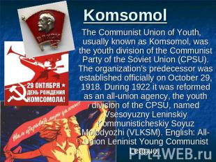 Komsomol The Communist Union of Youth, usually known as Komsomol, was the youth