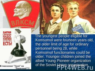 The youngest people eligible for Komsomol were fourteen years old, the older lim