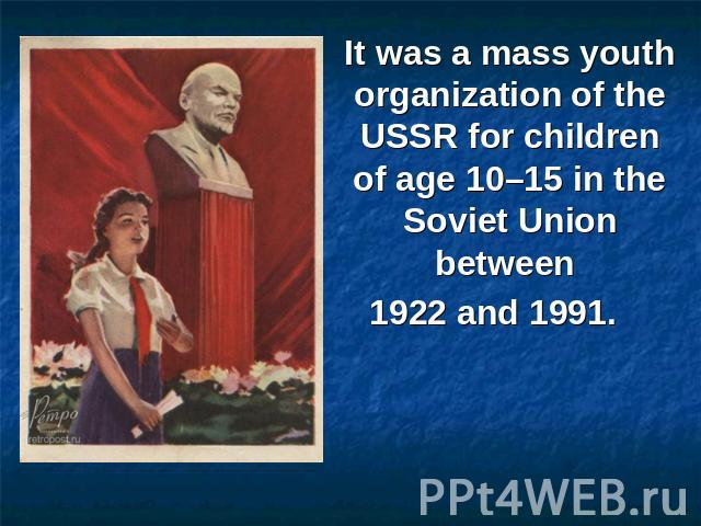 It was a mass youth organization of the USSR for children of age 10–15 in the Soviet Union between 1922 and 1991.