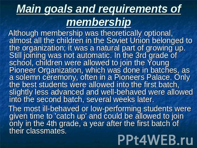 Main goals and requirements of membership Although membership was theoretically optional, almost all the children in the Soviet Union belonged to the organization; it was a natural part of growing up. Still joining was not automatic. In the 3rd grad…