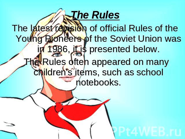 The RulesThe latest revision of official Rules of the Young Pioneers of the Soviet Union was in 1986, it is presented below. The Rules often appeared on many children's items, such as school notebooks.