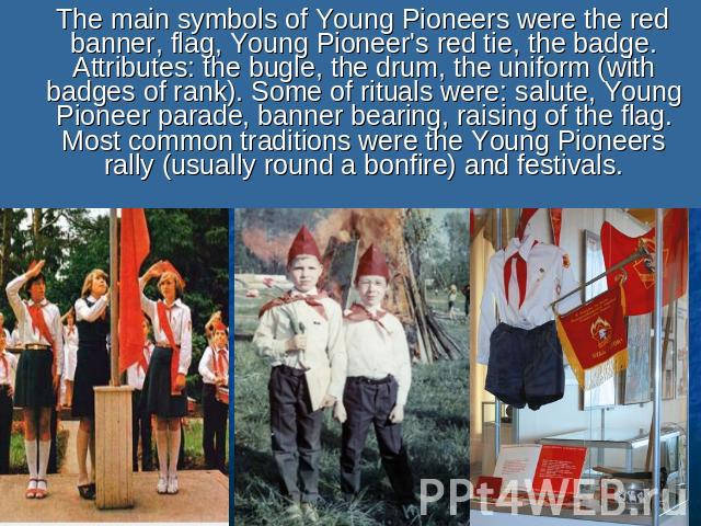 The main symbols of Young Pioneers were the red banner, flag, Young Pioneer's red tie, the badge. Attributes: the bugle, the drum, the uniform (with badges of rank). Some of rituals were: salute, Young Pioneer parade, banner bearing, raising of the …