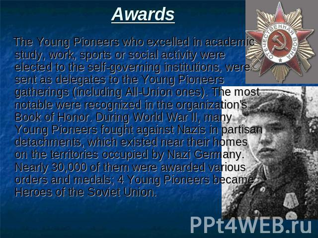 Awards The Young Pioneers who excelled in academic study, work, sports or social activity were elected to the self-governing institutions, were sent as delegates to the Young Pioneers gatherings (including All-Union ones). The most notable were reco…