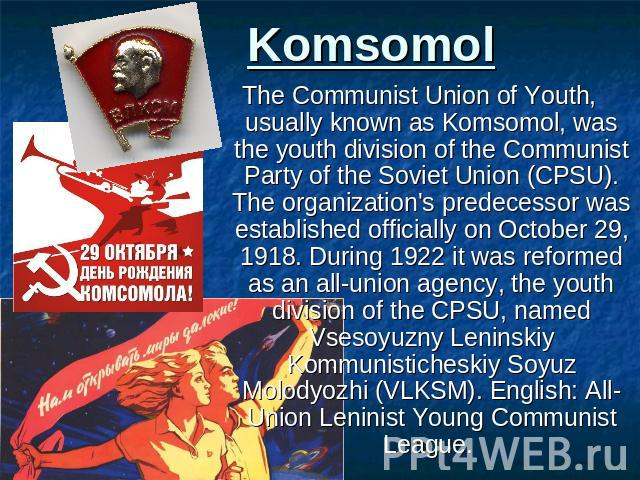 Komsomol The Communist Union of Youth, usually known as Komsomol, was the youth division of the Communist Party of the Soviet Union (CPSU). The organization's predecessor was established officially on October 29, 1918. During 1922 it was reformed as…
