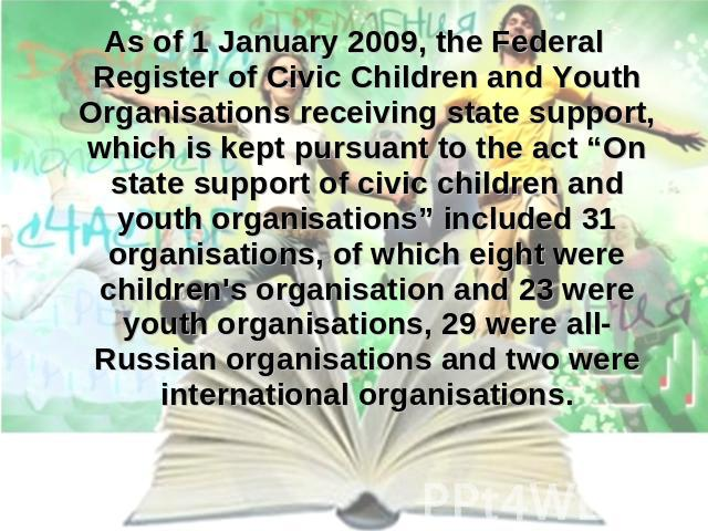 "As of 1 January 2009, the Federal Register of Civic Children and Youth Organisations receiving state support, which is kept pursuant to the act ""On state support of civic children and youth organisations"" included 31 organisations, of which eight we…"