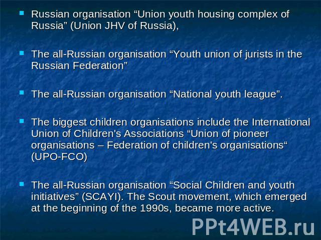 "Russian organisation ""Union youth housing complex of Russia"" (Union JHV of Russia),The all-Russian organisation ""Youth union of jurists in the Russian Federation"" The all-Russian organisation ""National youth league"". The biggest children organisatio…"