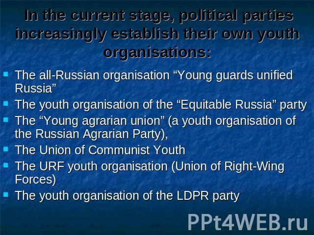 "In the current stage, political parties increasingly establish their own youth organisations: The all-Russian organisation ""Young guards unified Russia""The youth organisation of the ""Equitable Russia"" partyThe ""Young agrarian union"" (a youth organis…"