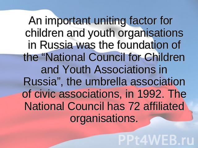 "An important uniting factor for children and youth organisations in Russia was the foundation of the ""National Council for Children and Youth Associations in Russia"", the umbrella association of civic associations, in 1992. The National Council has …"