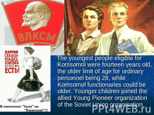 The youngest people eligible for Komsomol were fourteen years old, the older limit of age for ordinary personnel being 28, while Komsomol functionaries could be older. Younger children joined the allied Young Pioneer organization of the Soviet Union…