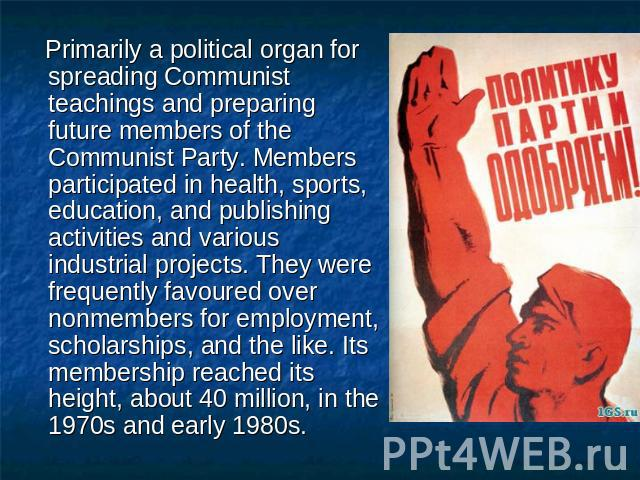 Primarily a political organ for spreading Communist teachings and preparing future members of the Communist Party. Members participated in health, sports, education, and publishing activities and various industrial projects. They were frequently fav…
