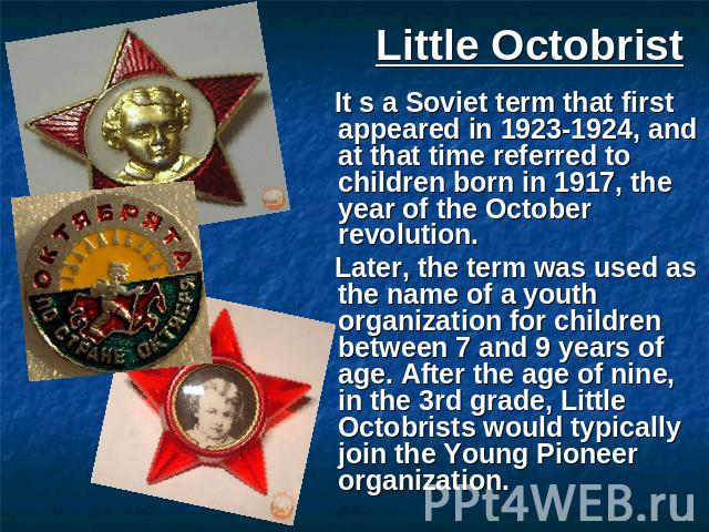 Little Octobrist It s a Soviet term that first appeared in 1923-1924, and at that time referred to children born in 1917, the year of the October revolution. Later, the term was used as the name of a youth organization for children between 7 and 9 y…