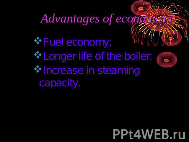 Advantages of economizer Fuel economy;Longer life of the boiler; Increase in steaming capacity.