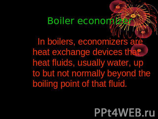 Boiler economizer In boilers, economizers are heat exchange devices that heat fluids, usually water, up to but not normally beyond the boiling point of that fluid.